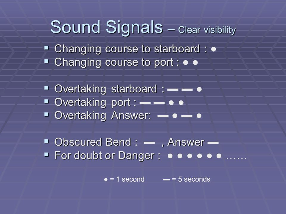 Sound Signals – Clear visibility  Changing course to starboard :  Changing course to starboard : ●  Changing course to port :  Changing course to port : ● ●  Overtaking starboard :  Overtaking starboard : ▬ ▬ ●  Overtaking port :  Overtaking port : ▬ ▬ ● ●  Overtaking Answer:  Overtaking Answer: ▬ ● ▬ ●  Obscured Bend :, Answer  Obscured Bend : ▬, Answer ▬  For doubt or Danger :  For doubt or Danger : ● ● ● ● ● ● …… ● = 1 second ▬ = 5 seconds