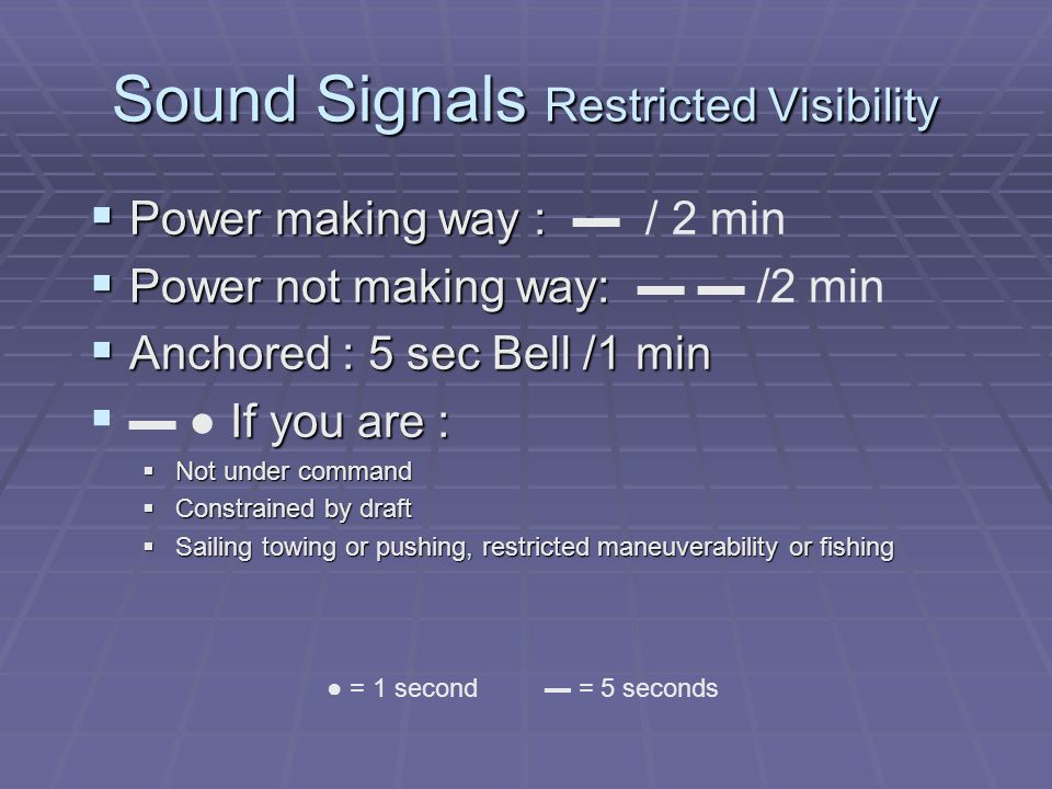 Sound Signals Restricted Visibility  Power making way :  Power making way : ▬ / 2 min  Power not making way:  Power not making way: ▬ ▬ /2 min  Anchored : 5 sec Bell /1 min  If you are :  ▬ ● If you are :  Not under command  Constrained by draft  Sailing towing or pushing, restricted maneuverability or fishing ● = 1 second ▬ = 5 seconds