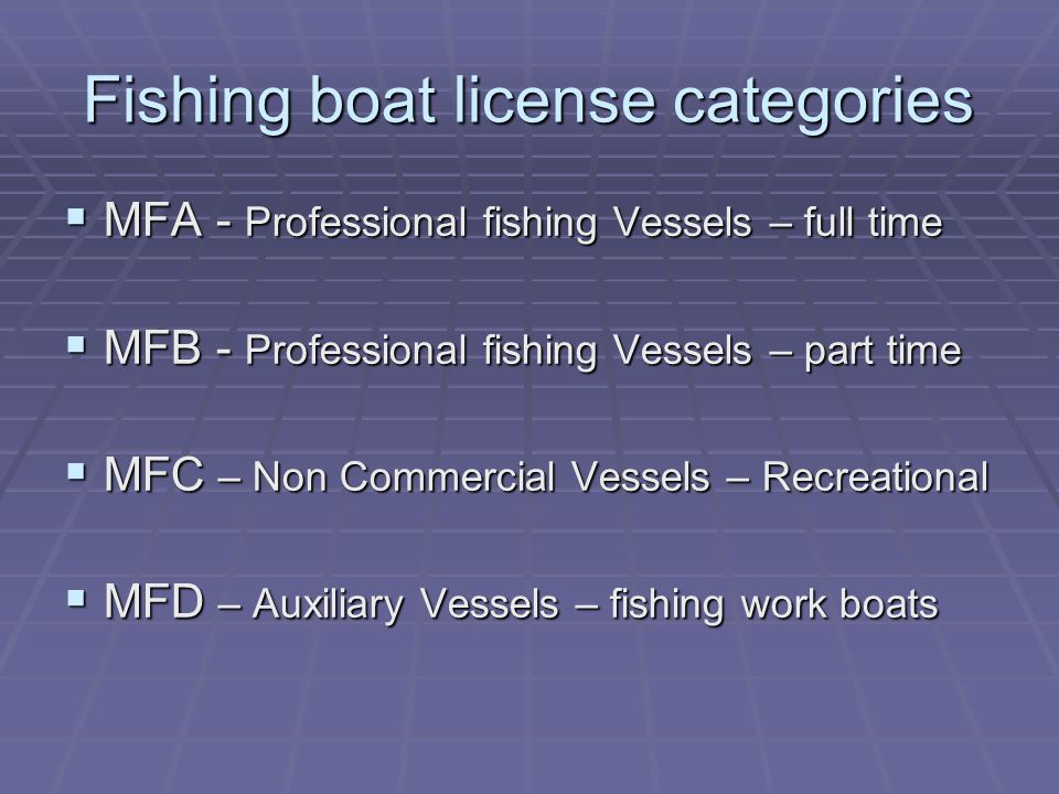 Fishing boat license categories  MFA - Professional fishing Vessels – full time  MFB - Professional fishing Vessels – part time  MFC – Non Commercial Vessels – Recreational  MFD – Auxiliary Vessels – fishing work boats
