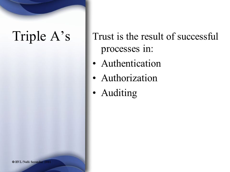  HVL/Nulli Secundus 2001 Triple A's Trust is the result of successful processes in: Authentication Authorization Auditing