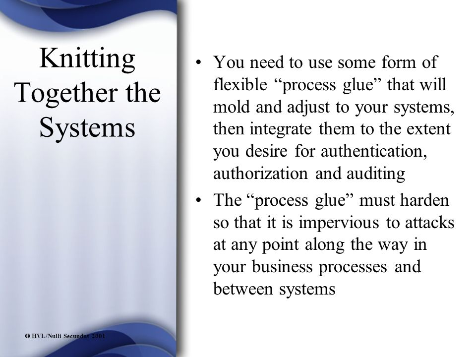  HVL/Nulli Secundus 2001 Knitting Together the Systems You need to use some form of flexible process glue that will mold and adjust to your systems, then integrate them to the extent you desire for authentication, authorization and auditing The process glue must harden so that it is impervious to attacks at any point along the way in your business processes and between systems