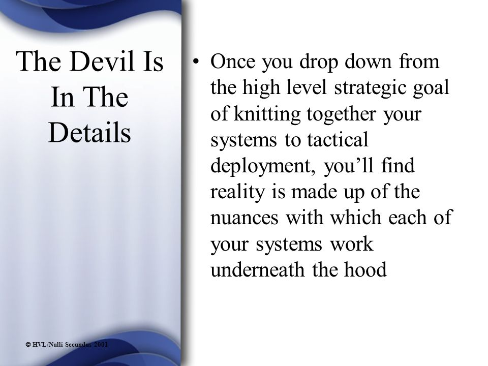  HVL/Nulli Secundus 2001 The Devil Is In The Details Once you drop down from the high level strategic goal of knitting together your systems to tactical deployment, you'll find reality is made up of the nuances with which each of your systems work underneath the hood