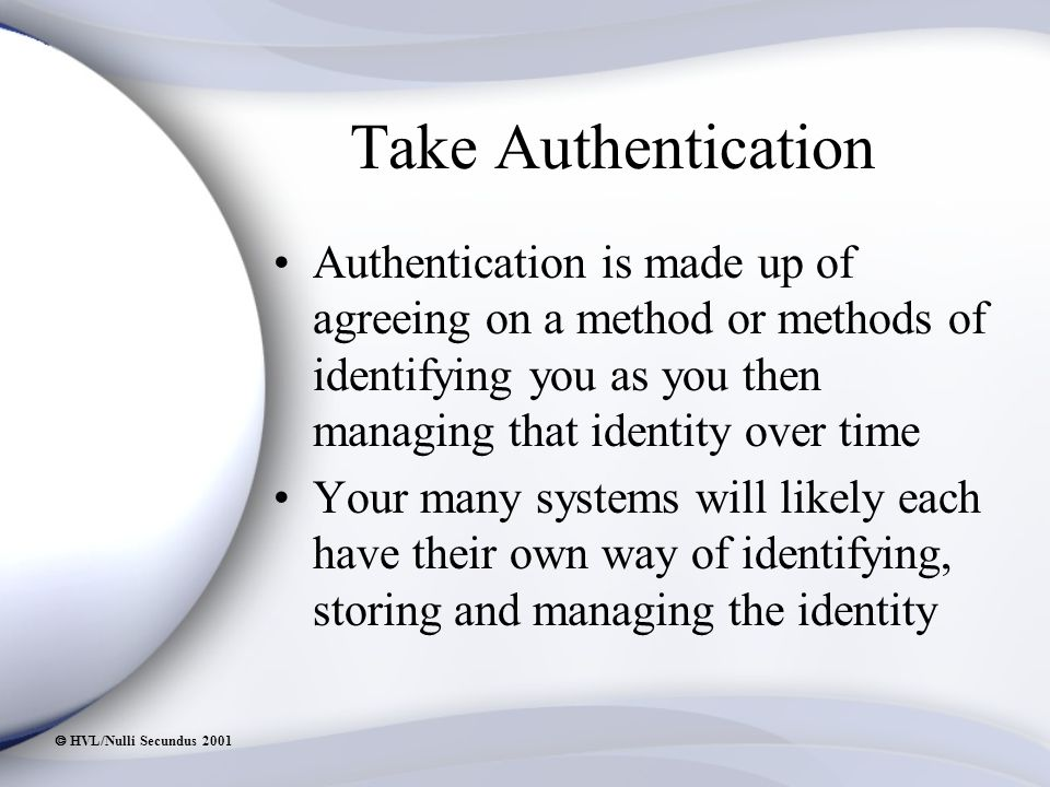  HVL/Nulli Secundus 2001 Take Authentication Authentication is made up of agreeing on a method or methods of identifying you as you then managing that identity over time Your many systems will likely each have their own way of identifying, storing and managing the identity