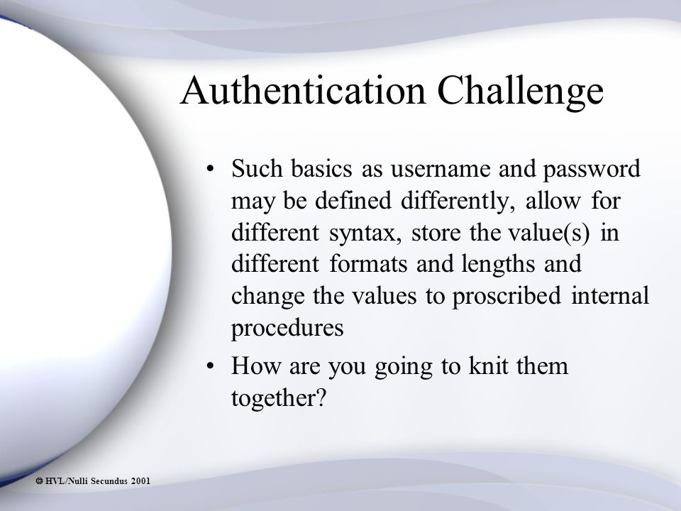  HVL/Nulli Secundus 2001 Authentication Challenge Such basics as username and password may be defined differently, allow for different syntax, store the value(s) in different formats and lengths and change the values to proscribed internal procedures How are you going to knit them together?