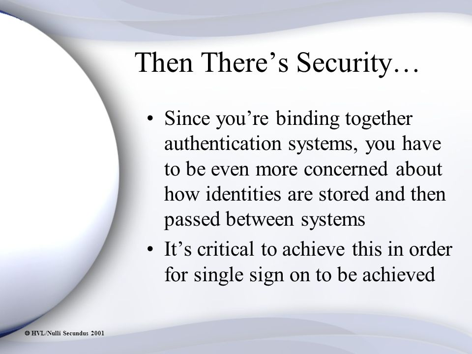  HVL/Nulli Secundus 2001 Then There's Security… Since you're binding together authentication systems, you have to be even more concerned about how identities are stored and then passed between systems It's critical to achieve this in order for single sign on to be achieved
