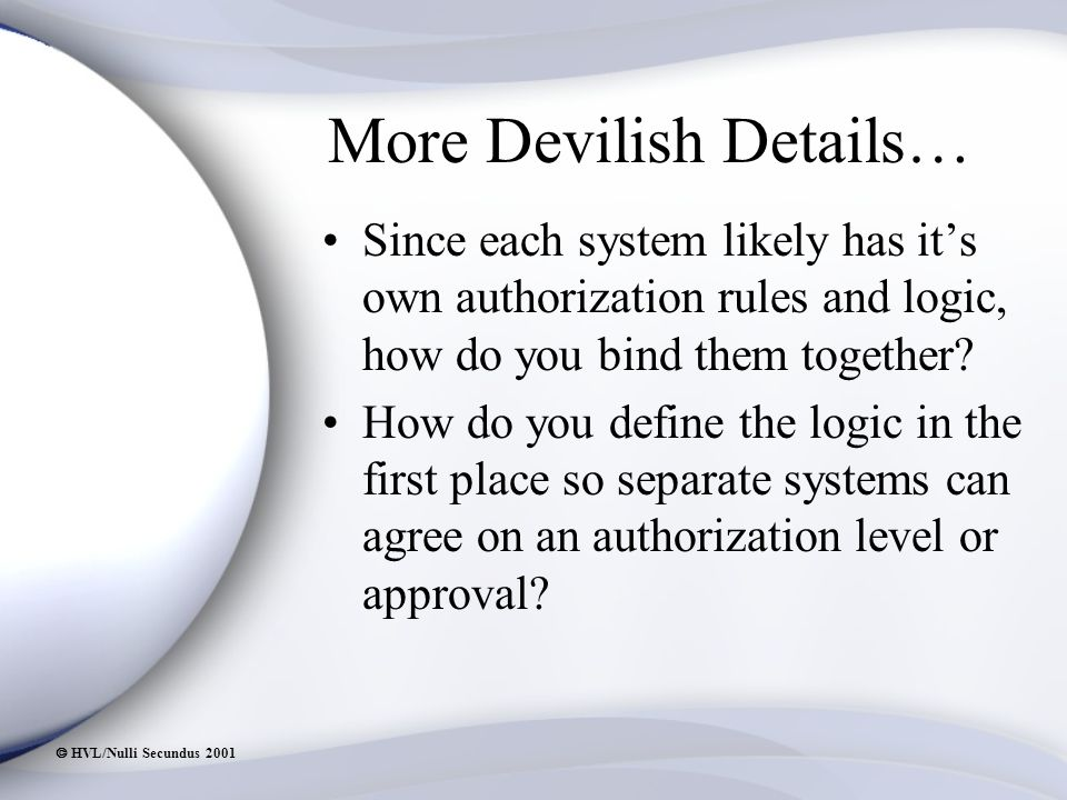  HVL/Nulli Secundus 2001 More Devilish Details… Since each system likely has it's own authorization rules and logic, how do you bind them together.