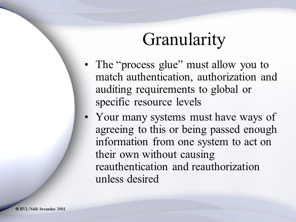  HVL/Nulli Secundus 2001 Granularity The process glue must allow you to match authentication, authorization and auditing requirements to global or specific resource levels Your many systems must have ways of agreeing to this or being passed enough information from one system to act on their own without causing reauthentication and reauthorization unless desired