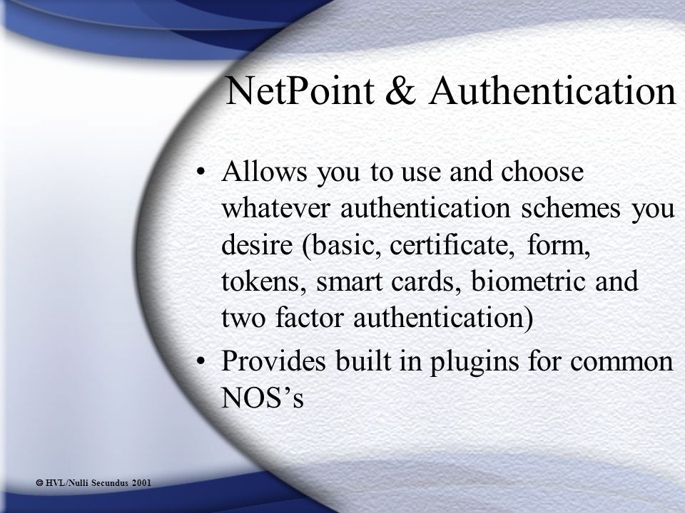  HVL/Nulli Secundus 2001 NetPoint & Authentication Allows you to use and choose whatever authentication schemes you desire (basic, certificate, form, tokens, smart cards, biometric and two factor authentication) Provides built in plugins for common NOS's