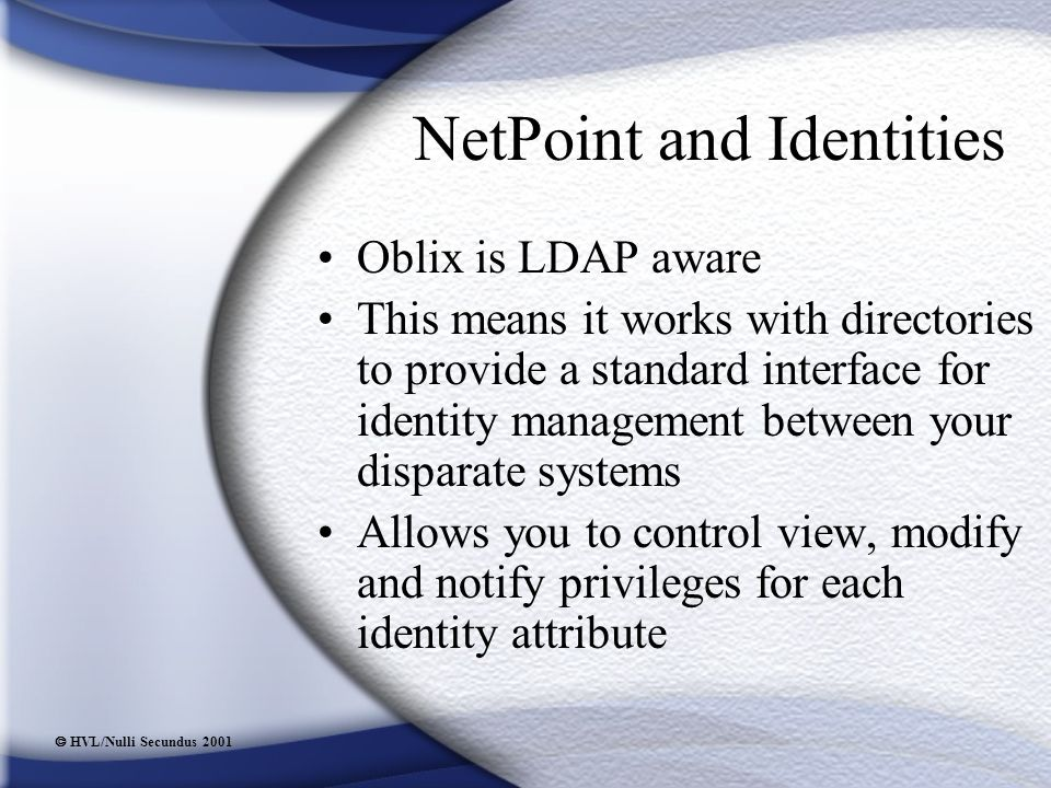  HVL/Nulli Secundus 2001 NetPoint and Identities Oblix is LDAP aware This means it works with directories to provide a standard interface for identity management between your disparate systems Allows you to control view, modify and notify privileges for each identity attribute