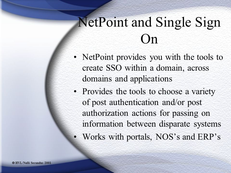  HVL/Nulli Secundus 2001 NetPoint and Single Sign On NetPoint provides you with the tools to create SSO within a domain, across domains and applications Provides the tools to choose a variety of post authentication and/or post authorization actions for passing on information between disparate systems Works with portals, NOS's and ERP's