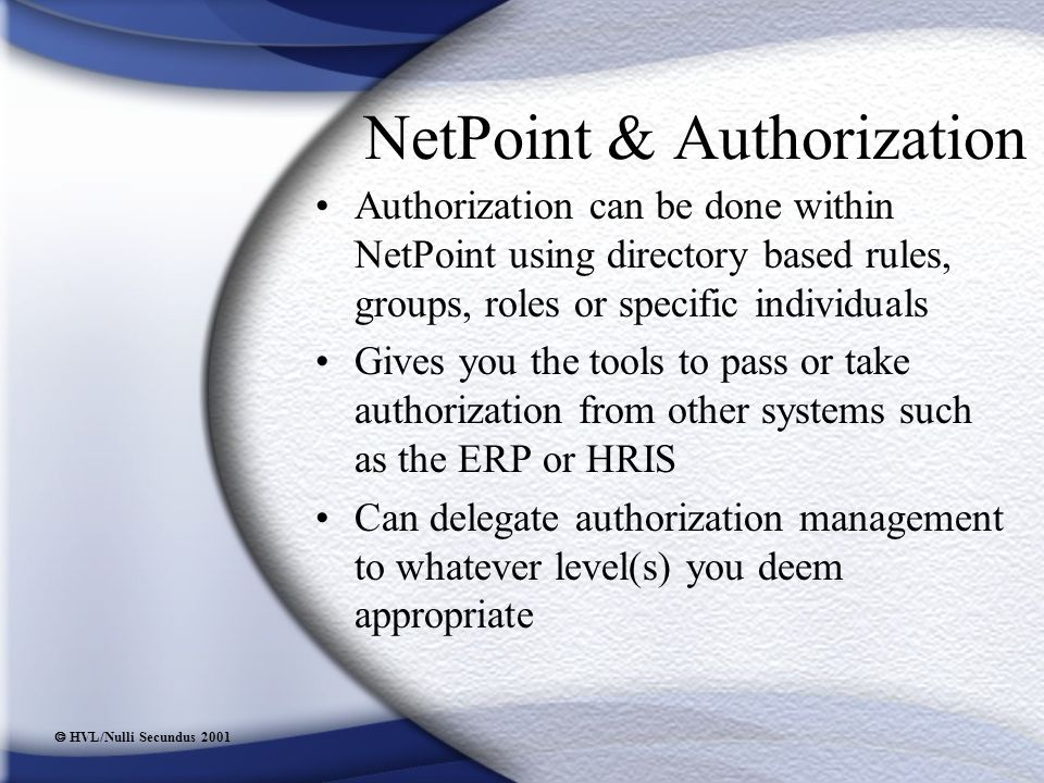  HVL/Nulli Secundus 2001 NetPoint & Authorization Authorization can be done within NetPoint using directory based rules, groups, roles or specific individuals Gives you the tools to pass or take authorization from other systems such as the ERP or HRIS Can delegate authorization management to whatever level(s) you deem appropriate