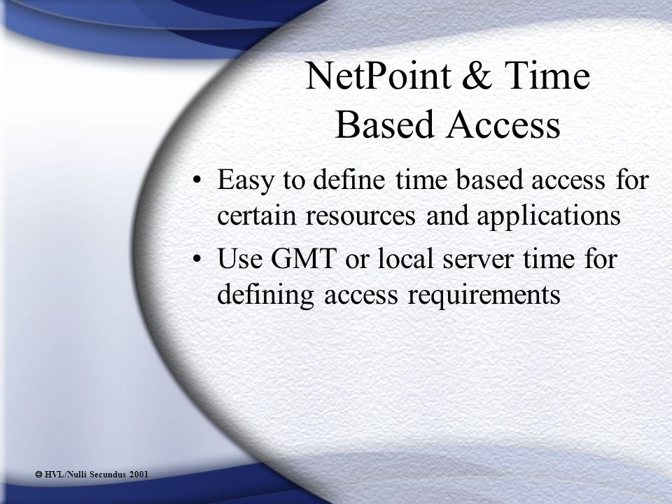  HVL/Nulli Secundus 2001 NetPoint & Time Based Access Easy to define time based access for certain resources and applications Use GMT or local server time for defining access requirements