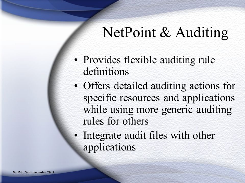  HVL/Nulli Secundus 2001 NetPoint & Auditing Provides flexible auditing rule definitions Offers detailed auditing actions for specific resources and applications while using more generic auditing rules for others Integrate audit files with other applications