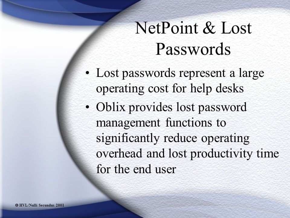  HVL/Nulli Secundus 2001 NetPoint & Lost Passwords Lost passwords represent a large operating cost for help desks Oblix provides lost password management functions to significantly reduce operating overhead and lost productivity time for the end user