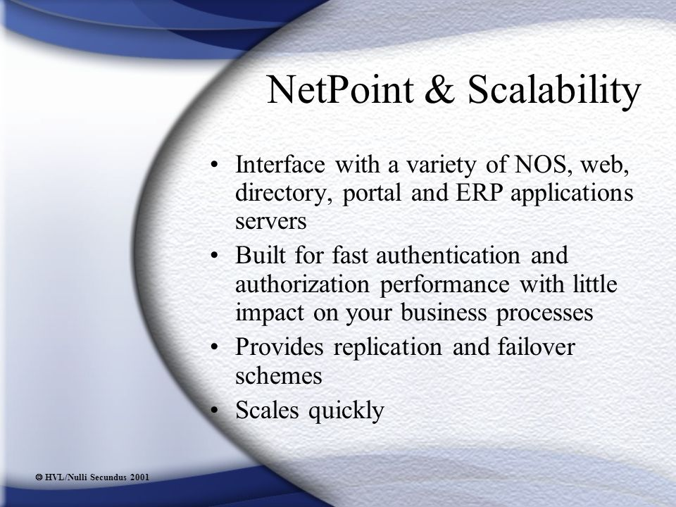  HVL/Nulli Secundus 2001 NetPoint & Scalability Interface with a variety of NOS, web, directory, portal and ERP applications servers Built for fast authentication and authorization performance with little impact on your business processes Provides replication and failover schemes Scales quickly