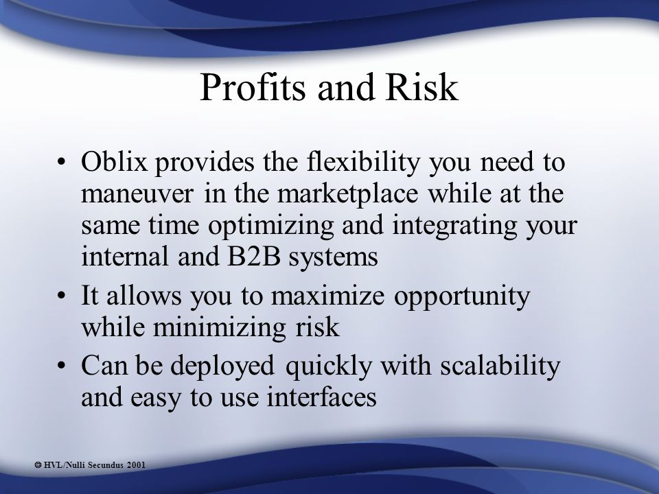  HVL/Nulli Secundus 2001 Profits and Risk Oblix provides the flexibility you need to maneuver in the marketplace while at the same time optimizing and integrating your internal and B2B systems It allows you to maximize opportunity while minimizing risk Can be deployed quickly with scalability and easy to use interfaces