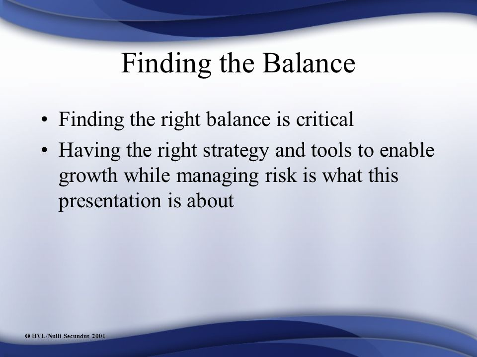  HVL/Nulli Secundus 2001 Finding the Balance Finding the right balance is critical Having the right strategy and tools to enable growth while managing risk is what this presentation is about