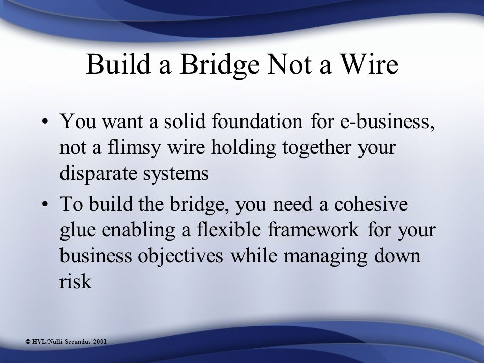  HVL/Nulli Secundus 2001 Build a Bridge Not a Wire You want a solid foundation for e-business, not a flimsy wire holding together your disparate systems To build the bridge, you need a cohesive glue enabling a flexible framework for your business objectives while managing down risk