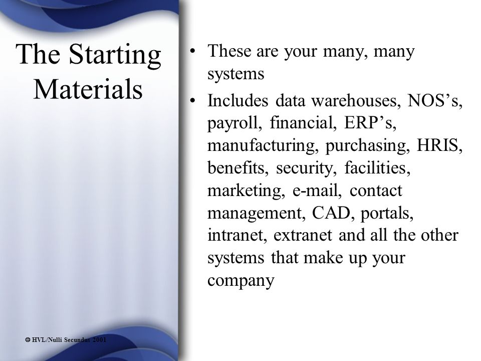  HVL/Nulli Secundus 2001 The Starting Materials These are your many, many systems Includes data warehouses, NOS's, payroll, financial, ERP's, manufacturing, purchasing, HRIS, benefits, security, facilities, marketing, e-mail, contact management, CAD, portals, intranet, extranet and all the other systems that make up your company