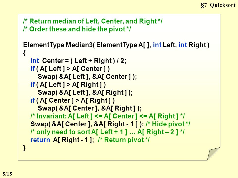 §7 Quicksort /* Return median of Left, Center, and Right */ /* Order these and hide the pivot */ ElementType Median3( ElementType A[ ], int Left, int Right ) { int Center = ( Left + Right ) / 2; if ( A[ Left ] > A[ Center ] ) Swap( &A[ Left ], &A[ Center ] ); if ( A[ Left ] > A[ Right ] ) Swap( &A[ Left ], &A[ Right ] ); if ( A[ Center ] > A[ Right ] ) Swap( &A[ Center ], &A[ Right ] ); /* Invariant: A[ Left ] <= A[ Center ] <= A[ Right ] */ Swap( &A[ Center ], &A[ Right - 1 ] ); /* Hide pivot */ /* only need to sort A[ Left + 1 ] … A[ Right – 2 ] */ return A[ Right - 1 ]; /* Return pivot */ } 5/15