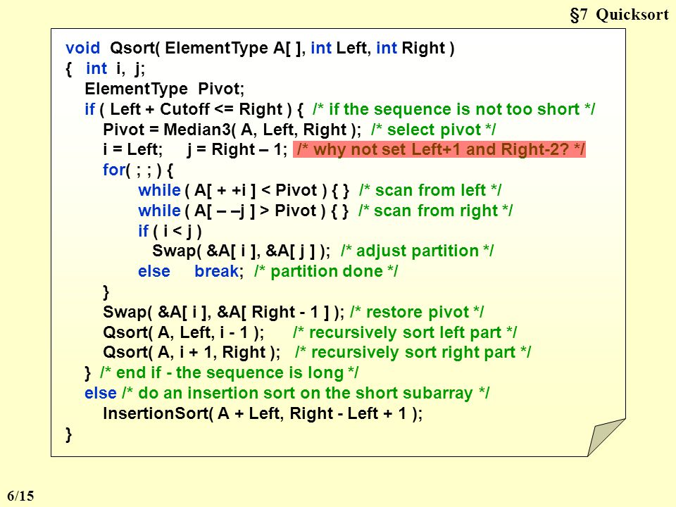§7 Quicksort void Qsort( ElementType A[ ], int Left, int Right ) { int i, j; ElementType Pivot; if ( Left + Cutoff <= Right ) { /* if the sequence is not too short */ Pivot = Median3( A, Left, Right ); /* select pivot */ i = Left; j = Right – 1; /* why not set Left+1 and Right-2.