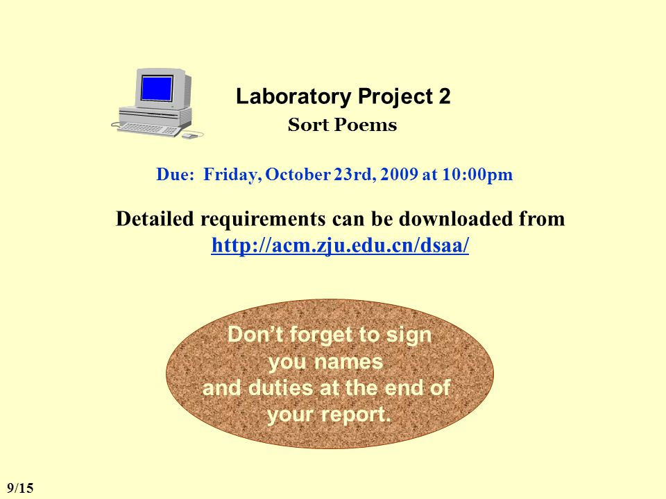 Laboratory Project 2 Sort Poems Detailed requirements can be downloaded from http://acm.zju.edu.cn/dsaa/ Don't forget to sign you names and duties at the end of your report.