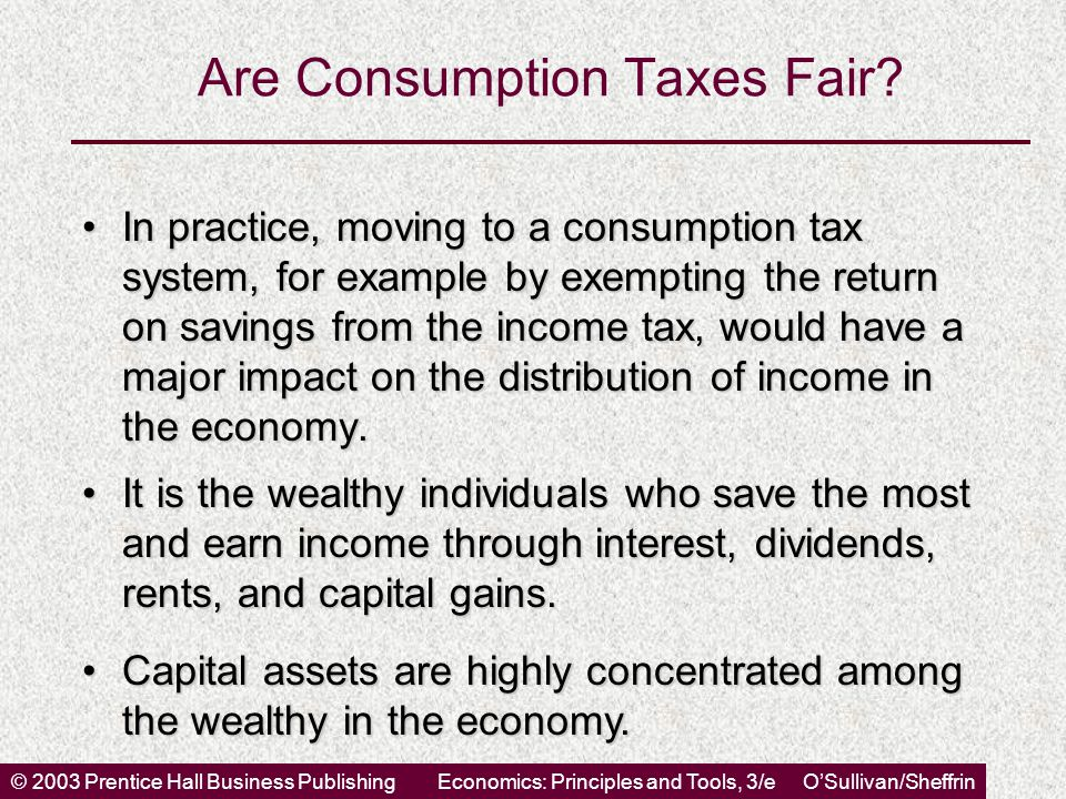 © 2003 Prentice Hall Business PublishingEconomics: Principles and Tools, 3/e O'Sullivan/Sheffrin Are Consumption Taxes Fair? In practice, moving to a