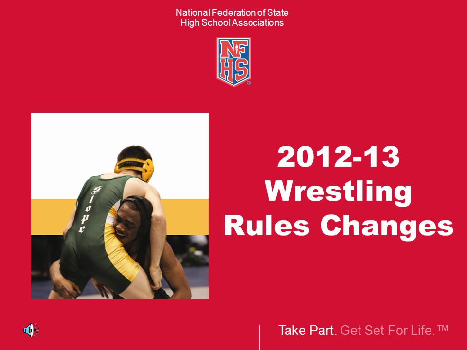 Take Part. Get Set For Life.™ National Federation of State High School Associations 2012-13 Wrestling Rules Changes