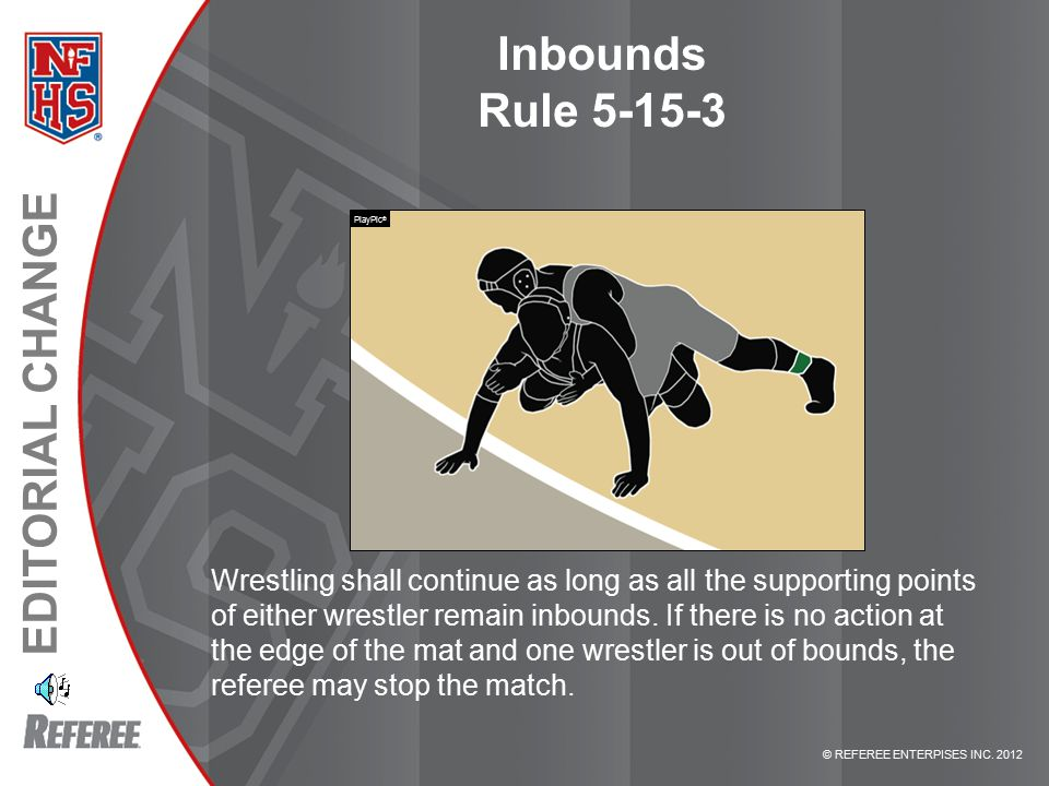 © REFEREE ENTERPISES INC. 2012 EDITORIAL CHANGE Inbounds Rule 5-15-3 Wrestling shall continue as long as all the supporting points of either wrestler