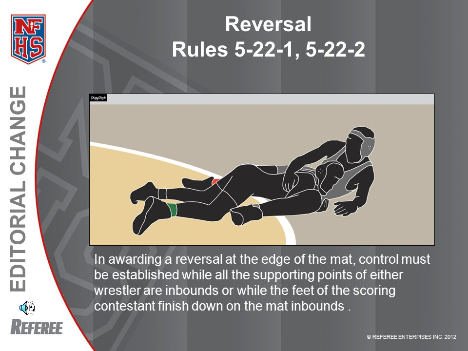 © REFEREE ENTERPISES INC. 2012 EDITORIAL CHANGE Reversal Rules 5-22-1, 5-22-2 In awarding a reversal at the edge of the mat, control must be establish