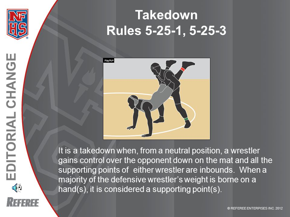 © REFEREE ENTERPISES INC. 2012 EDITORIAL CHANGE Takedown Rules 5-25-1, 5-25-3 It is a takedown when, from a neutral position, a wrestler gains control