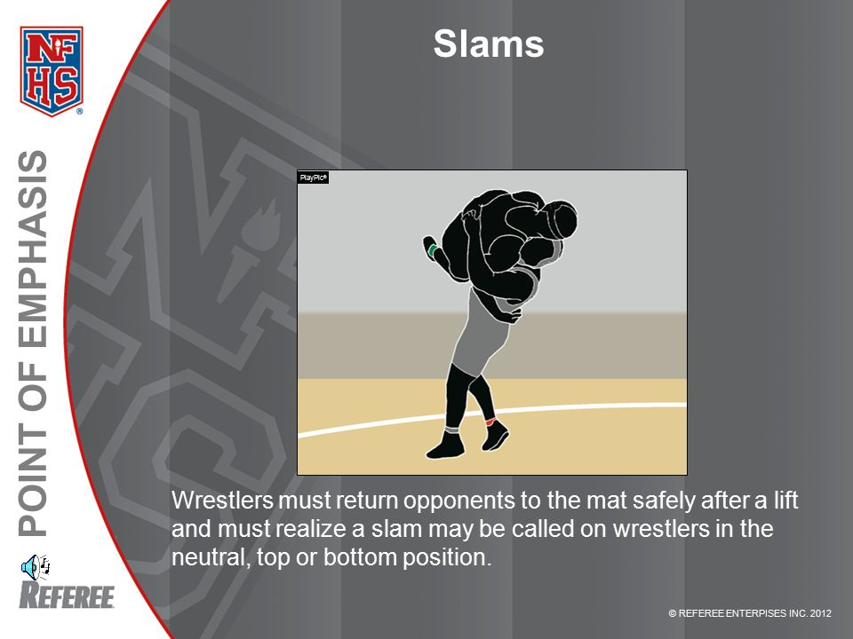 © REFEREE ENTERPISES INC. 2012 POINT OF EMPHASIS Slams Wrestlers must return opponents to the mat safely after a lift and must realize a slam may be c
