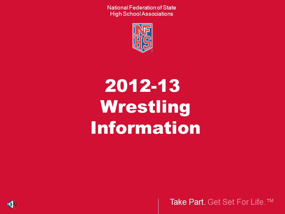 Take Part. Get Set For Life.™ National Federation of State High School Associations 2012-13 Wrestling Information