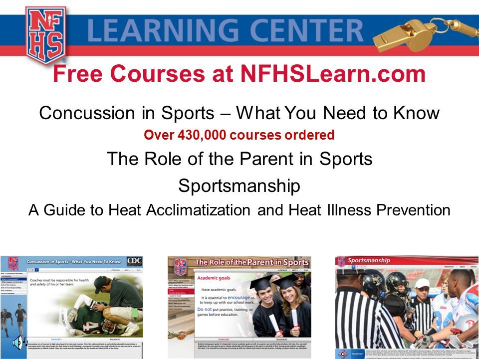 Free Courses at NFHSLearn.com Concussion in Sports – What You Need to Know Over 430,000 courses ordered The Role of the Parent in Sports Sportsmanship