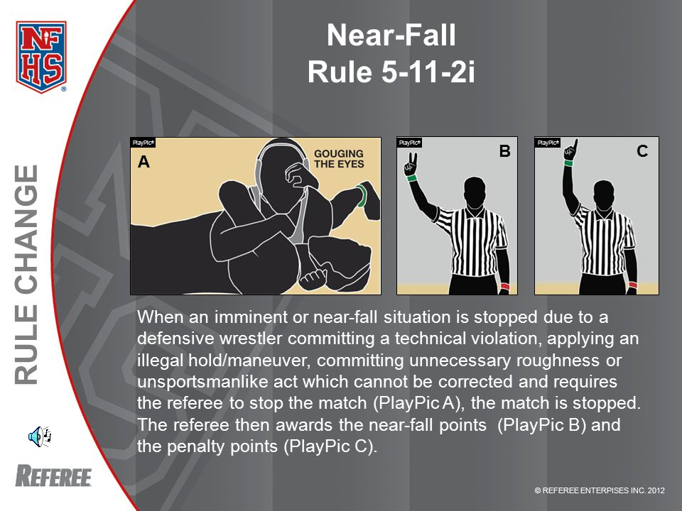 © REFEREE ENTERPISES INC. 2012 RULE CHANGE Near-Fall Rule 5-11-2i When an imminent or near-fall situation is stopped due to a defensive wrestler commi