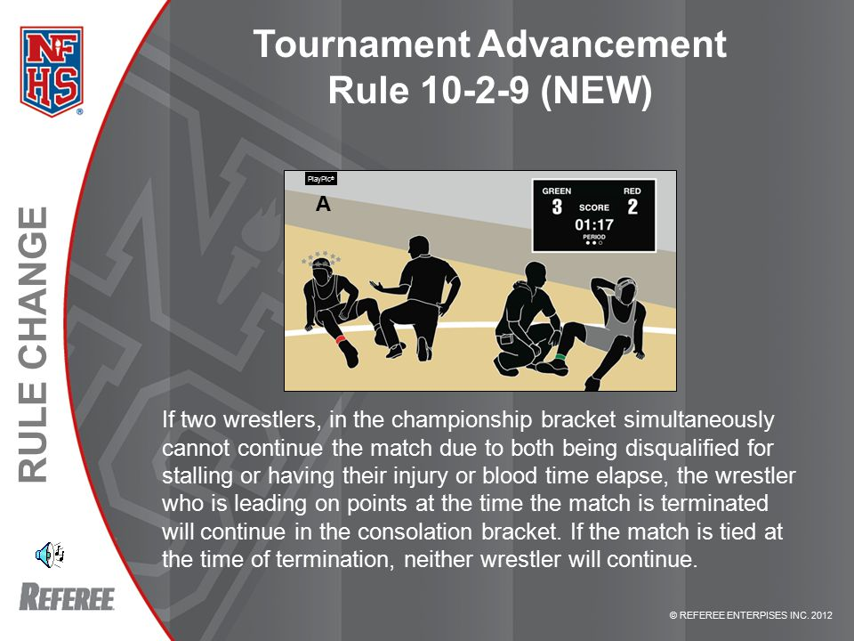© REFEREE ENTERPISES INC. 2012 RULE CHANGE Tournament Advancement Rule 10-2-9 (NEW) If two wrestlers, in the championship bracket simultaneously canno