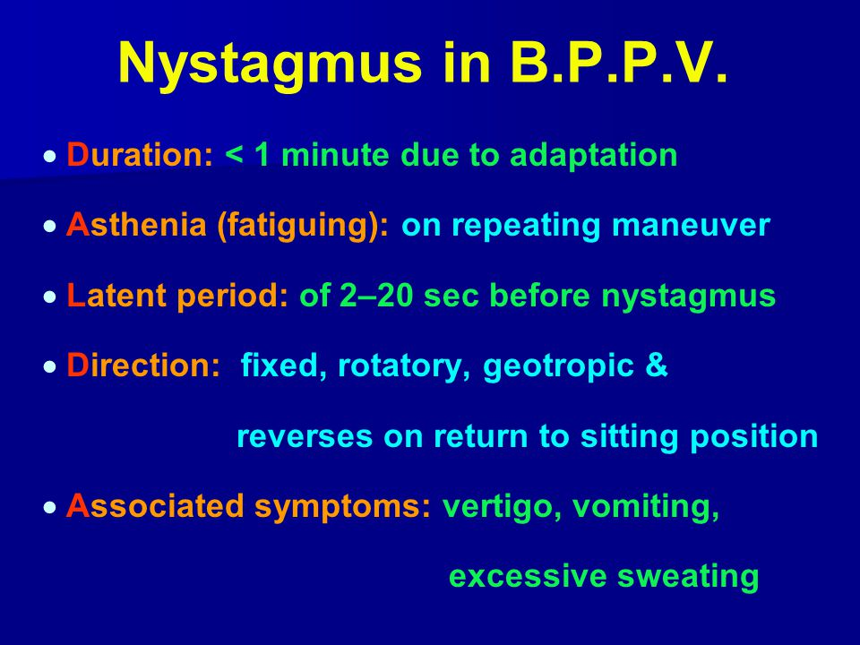 Nystagmus in B.P.P.V.  Duration: < 1 minute due to adaptation  Asthenia (fatiguing): on repeating maneuver  Latent period: of 2–20 sec before nysta