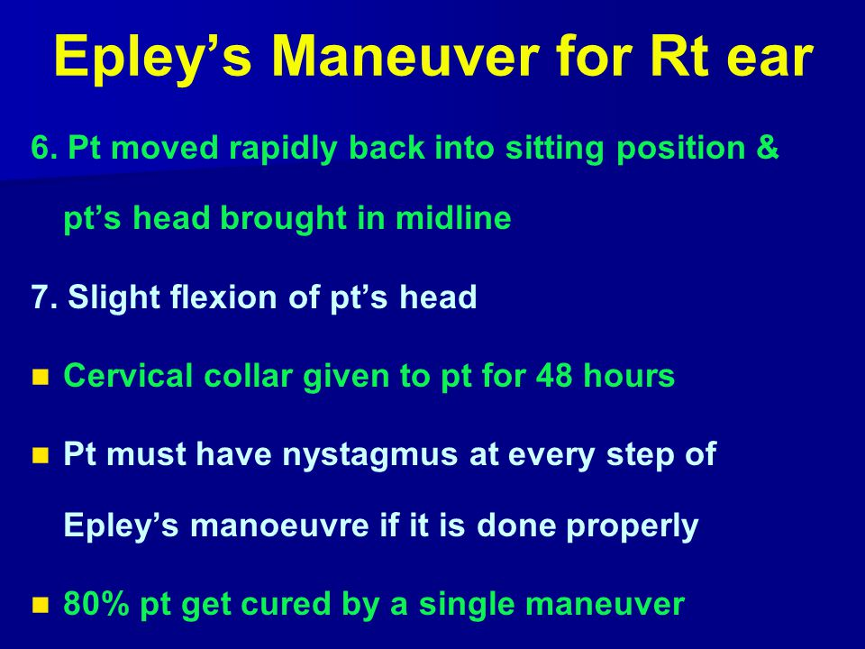 Epley's Maneuver for Rt ear 6. Pt moved rapidly back into sitting position & pt's head brought in midline 7. Slight flexion of pt's head Cervical coll