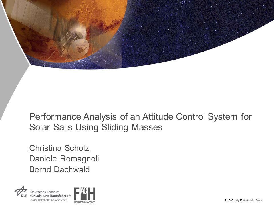 2 nd SSS, July 2010, Christina Scholz Performance Analysis of an Attitude Control System for Solar Sails Using Sliding Masses Christina Scholz Daniele Romagnoli Bernd Dachwald