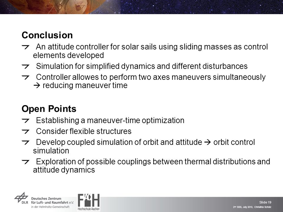 Slide 19 2 nd SSS, July 2010, Christina Scholz Conclusion An attitude controller for solar sails using sliding masses as control elements developed Simulation for simplified dynamics and different disturbances Controller allowes to perform two axes maneuvers simultaneously  reducing maneuver time Open Points Establishing a maneuver-time optimization Consider flexible structures Develop coupled simulation of orbit and attitude  orbit control simulation Exploration of possible couplings between thermal distributions and attitude dynamics