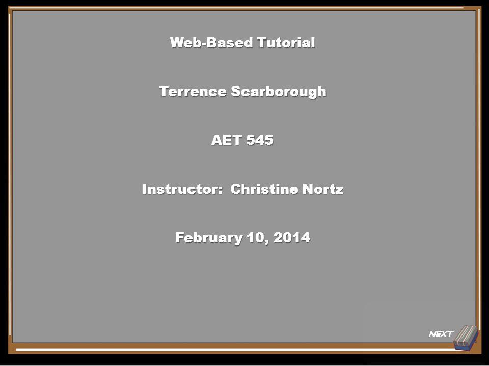 NEXT Web-Based Tutorial Terrence Scarborough AET 545 Instructor: Christine Nortz February 10, 2014