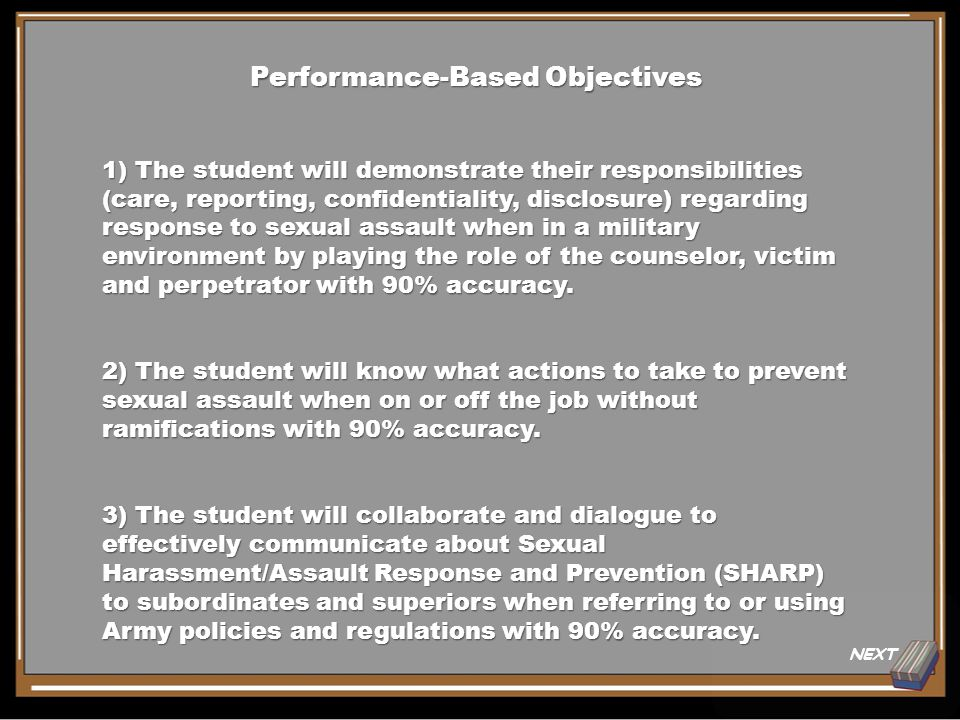 NEXT Performance-Based Objectives 1) The student will demonstrate their responsibilities (care, reporting, confidentiality, disclosure) regarding response to sexual assault when in a military environment by playing the role of the counselor, victim and perpetrator with 90% accuracy.