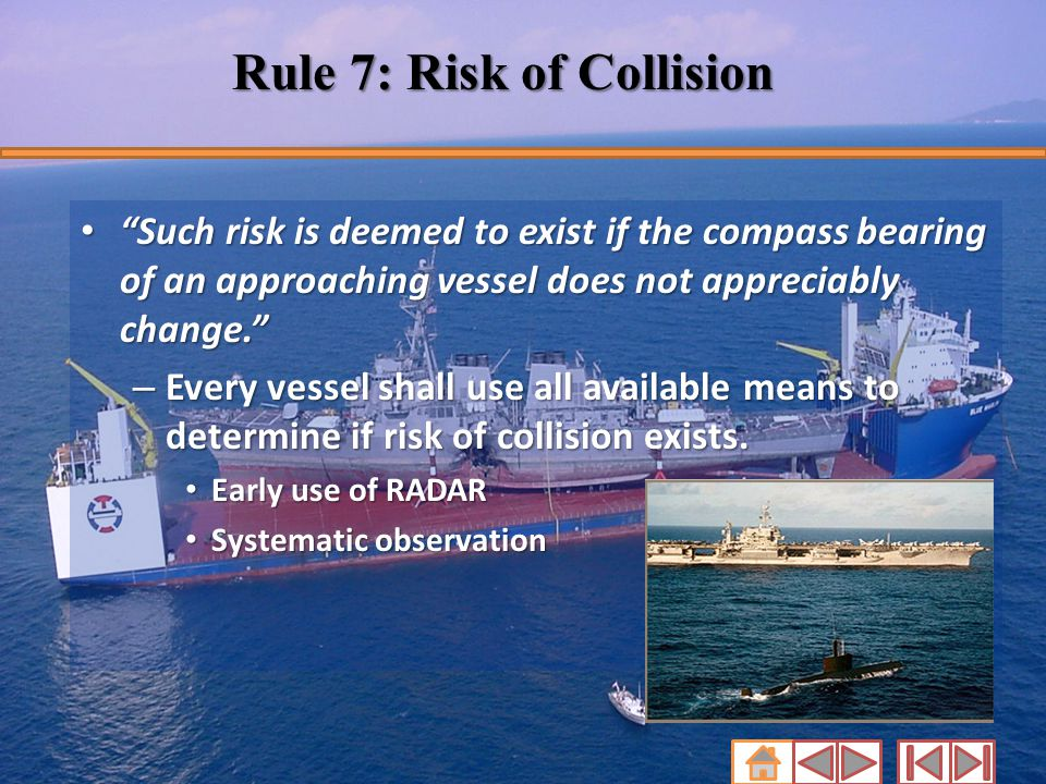 "Rule 7: Risk of Collision ""Such risk is deemed to exist if the compass bearing of an approaching vessel does not appreciably change."" ""Such risk is de"