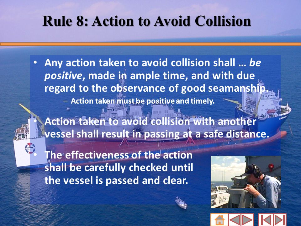 Rule 8: Action to Avoid Collision Any action taken to avoid collision shall … be positive, made in ample time, and with due regard to the observance o