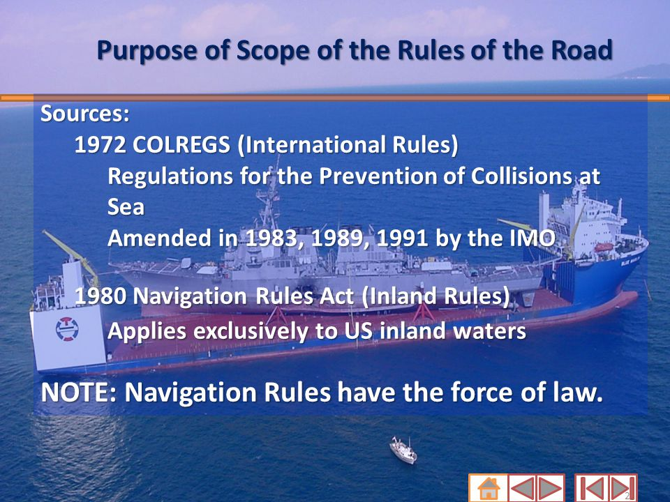 2 Purpose of Scope of the Rules of the Road Sources: 1972 COLREGS (International Rules) Regulations for the Prevention of Collisions at Sea Amended in
