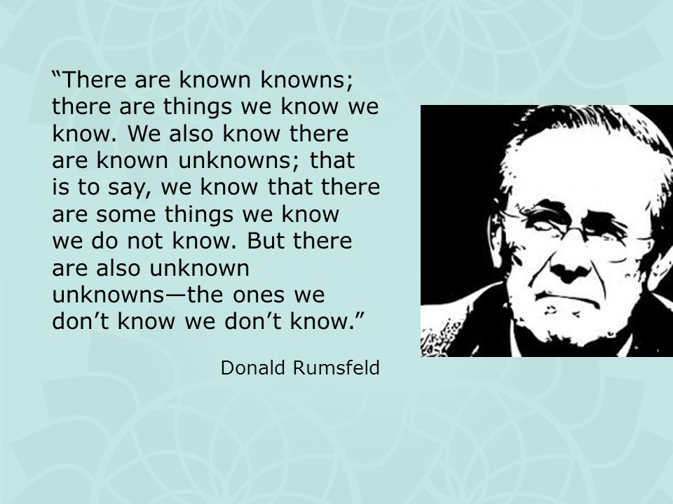 There are known knowns; there are things we know we know.
