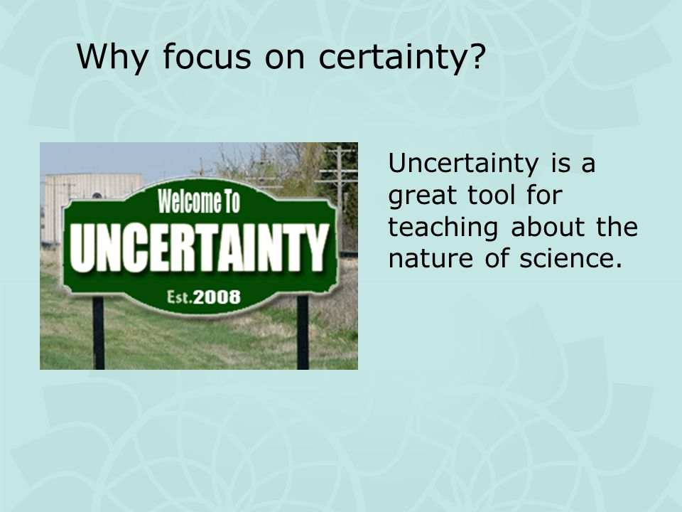 Uncertainty is a great tool for teaching about the nature of science. Why focus on certainty