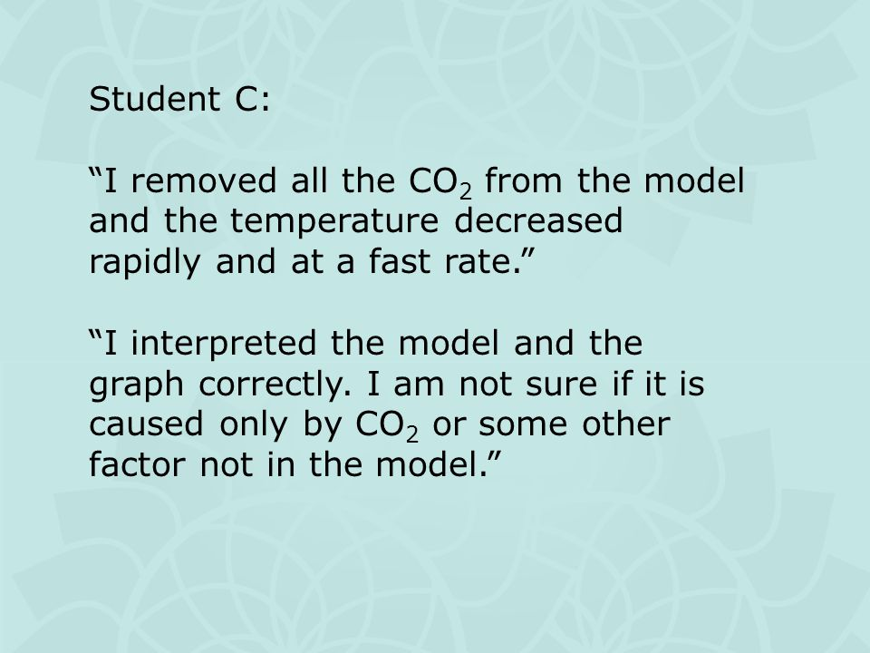 Student C: I removed all the CO 2 from the model and the temperature decreased rapidly and at a fast rate. I interpreted the model and the graph correctly.
