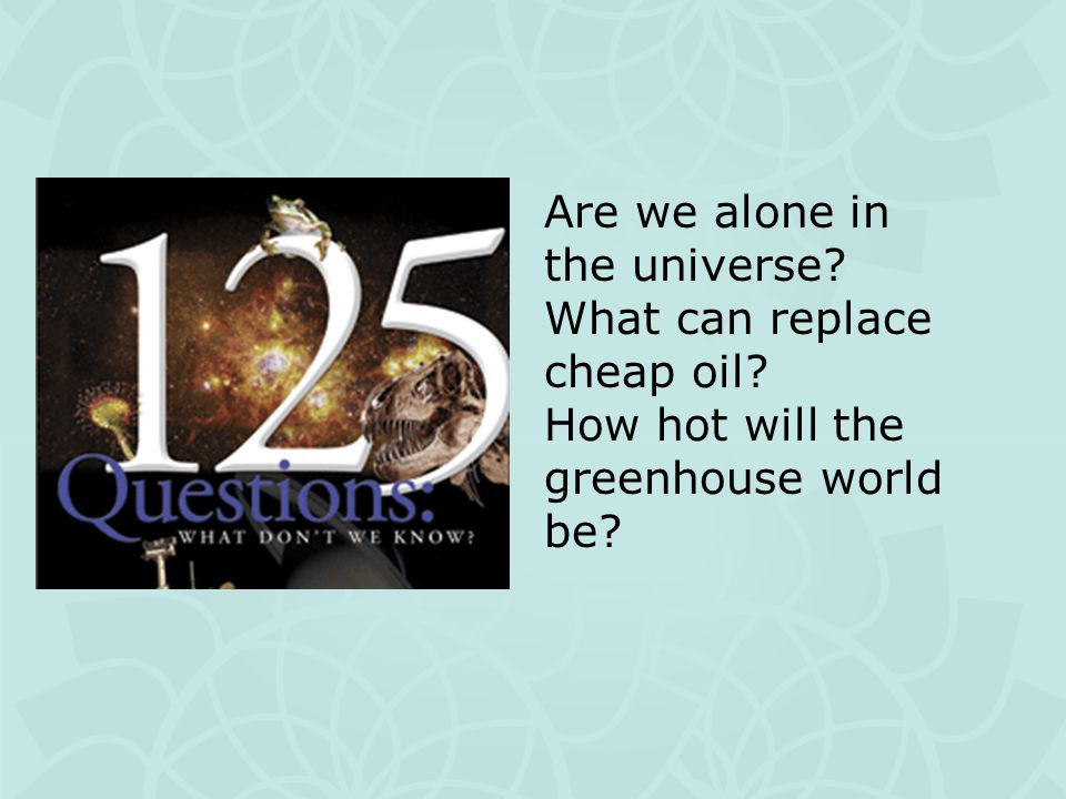 Are we alone in the universe? What can replace cheap oil? How hot will the greenhouse world be?