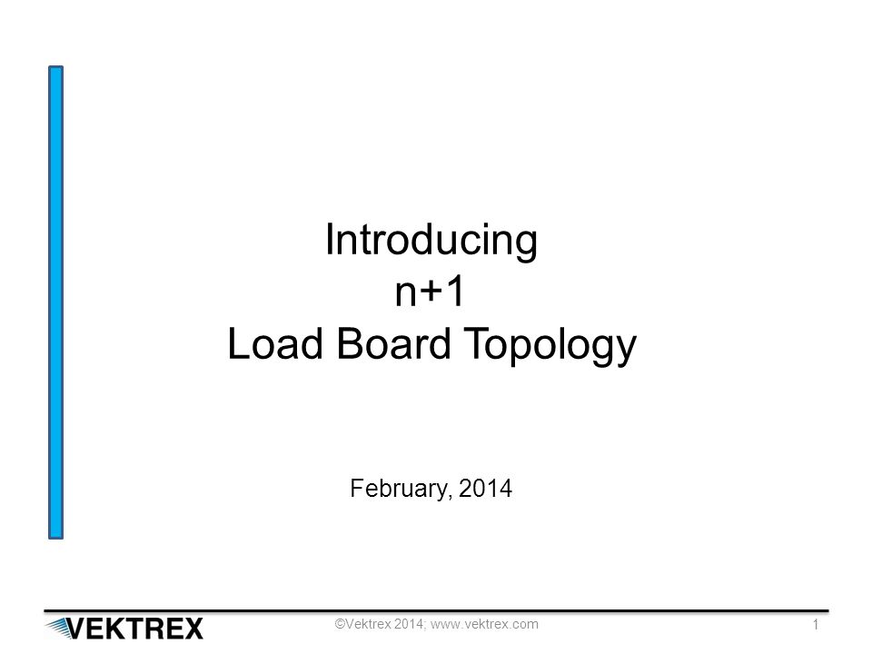 ©Vektrex 2014; www.vektrex.com 1 Introducing n+1 Load Board Topology February, 2014